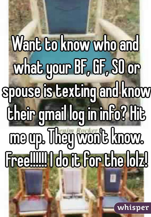 Want to know who and what your BF, GF, SO or spouse is texting and know their gmail log in info? Hit me up. They won't know. Free!!!!!! I do it for the lolz!