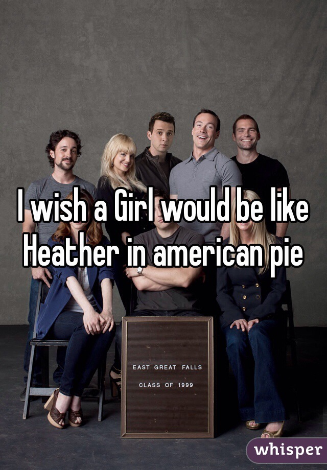 I wish a Girl would be like Heather in american pie