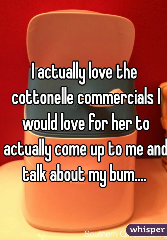 I actually love the cottonelle commercials I would love for her to actually come up to me and talk about my bum....