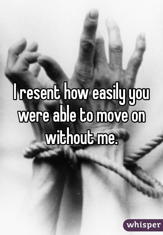I resent how easily you were able to move on without me.