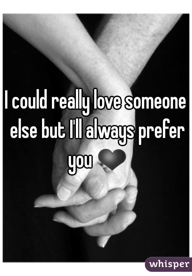 I could really love someone else but I'll always prefer you ❤