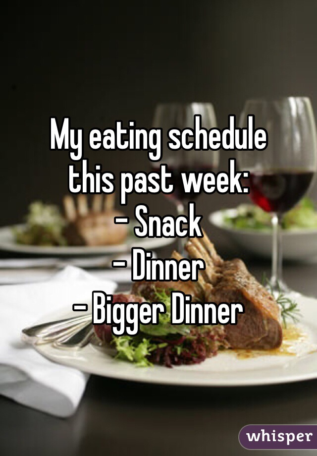 My eating schedule  this past week: - Snack - Dinner - Bigger Dinner