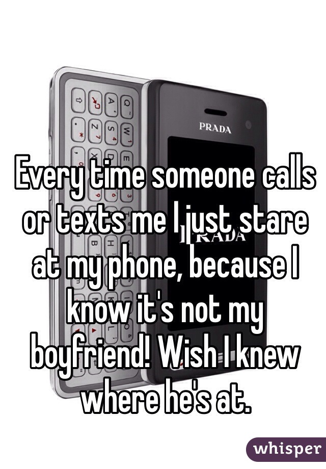 Every time someone calls or texts me I just stare at my phone, because I know it's not my boyfriend! Wish I knew where he's at.
