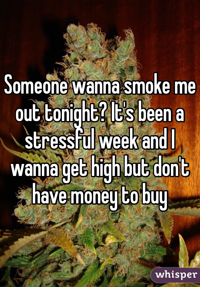 Someone wanna smoke me out tonight? It's been a stressful week and I wanna get high but don't have money to buy