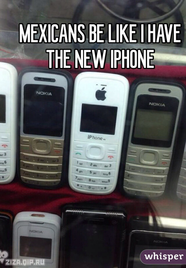 MEXICANS BE LIKE I HAVE THE NEW IPHONE