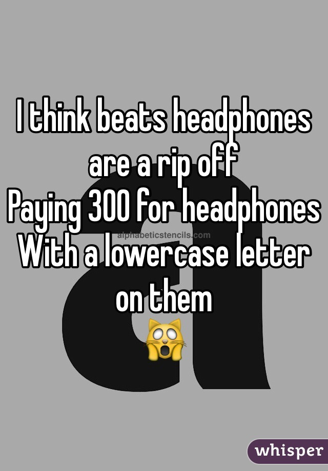 I think beats headphones are a rip off Paying 300 for headphones With a lowercase letter on them 🙀