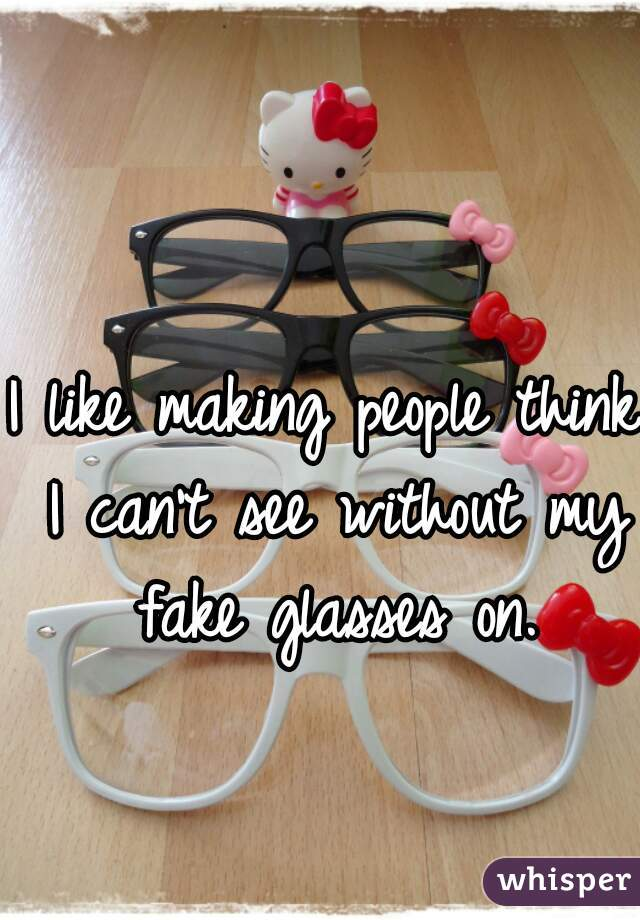 I like making people think I can't see without my fake glasses on.