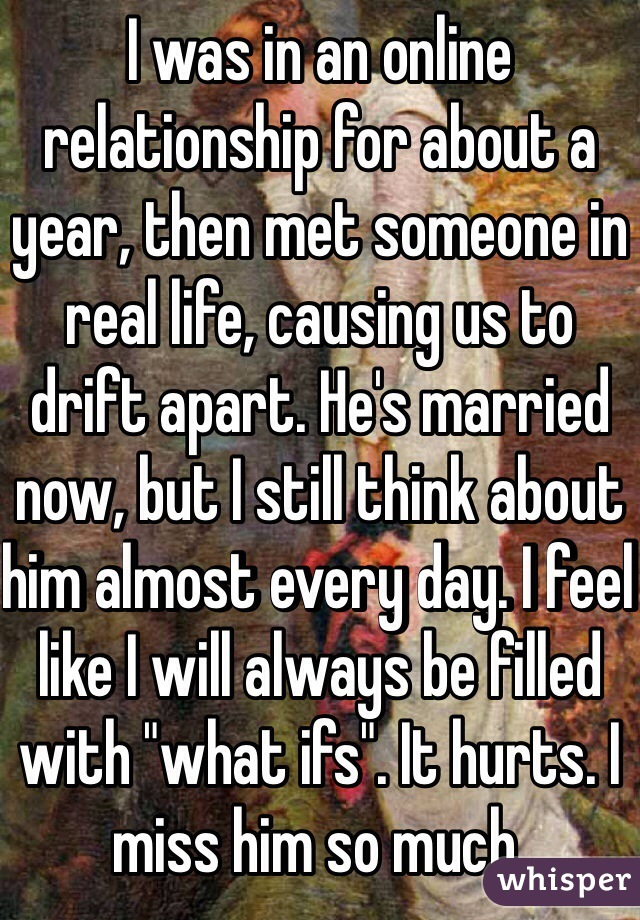 """I was in an online relationship for about a year, then met someone in real life, causing us to drift apart. He's married now, but I still think about him almost every day. I feel like I will always be filled with """"what ifs"""". It hurts. I miss him so much."""