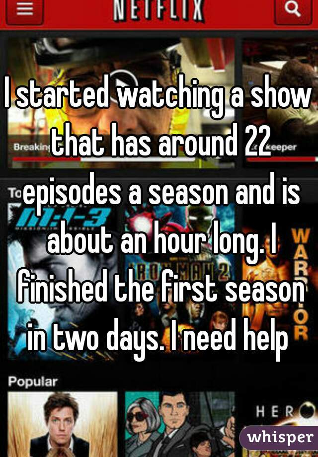 I started watching a show that has around 22 episodes a season and is about an hour long. I finished the first season in two days. I need help