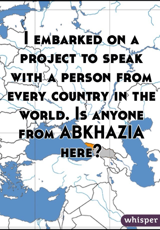 I embarked on a project to speak  with a person from every country in the world. Is anyone from ABKHAZIA here?