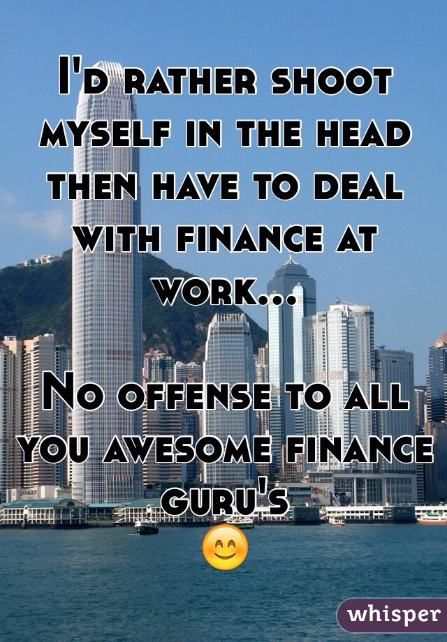 I'd rather shoot myself in the head then have to deal with finance at work…  No offense to all you awesome finance guru's 😊