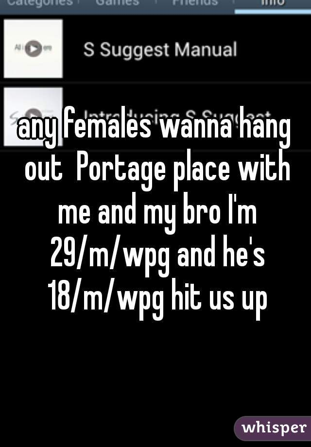 any females wanna hang out  Portage place with me and my bro I'm 29/m/wpg and he's 18/m/wpg hit us up