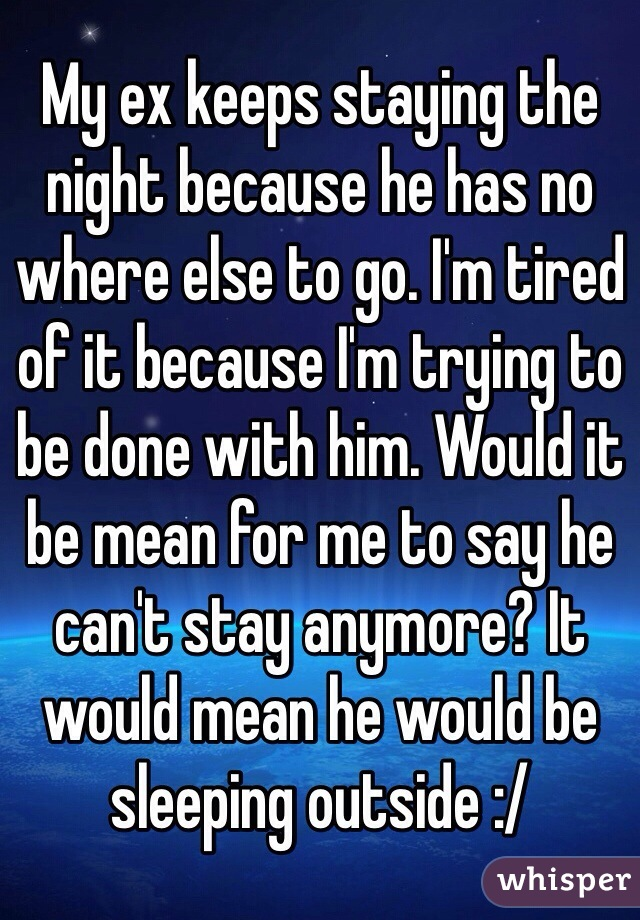 My ex keeps staying the night because he has no where else to go. I'm tired of it because I'm trying to be done with him. Would it be mean for me to say he can't stay anymore? It would mean he would be sleeping outside :/