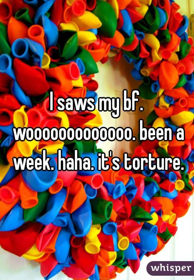 I saws my bf. wooooooooooooo. been a week. haha. it's torture.