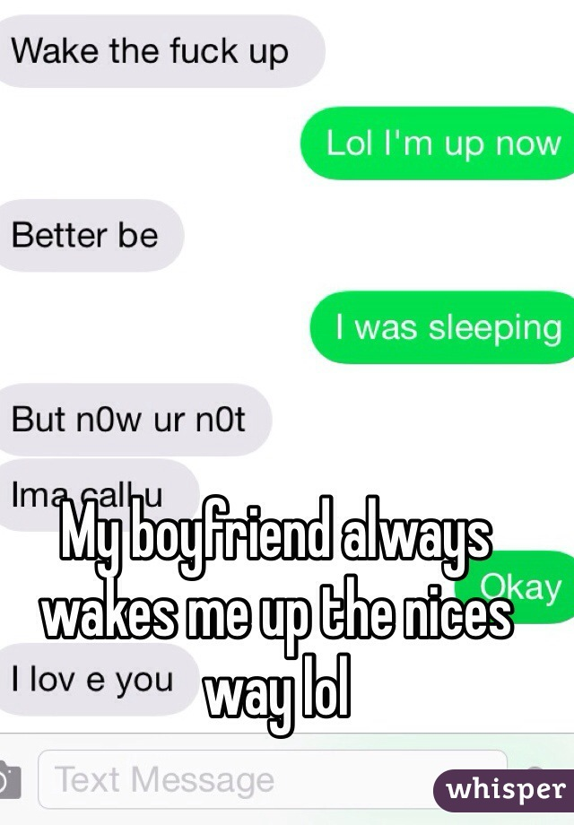 My boyfriend always wakes me up the nices way lol