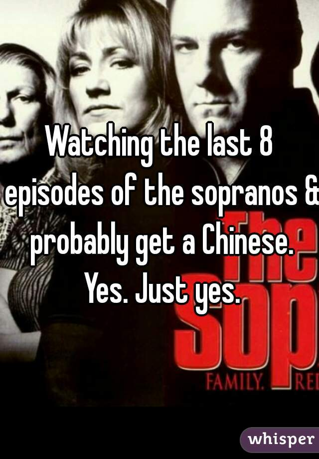 Watching the last 8 episodes of the sopranos & probably get a Chinese. Yes. Just yes.