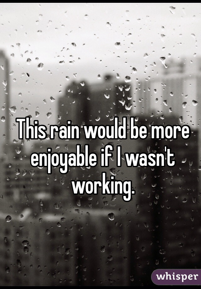 This rain would be more enjoyable if I wasn't working.