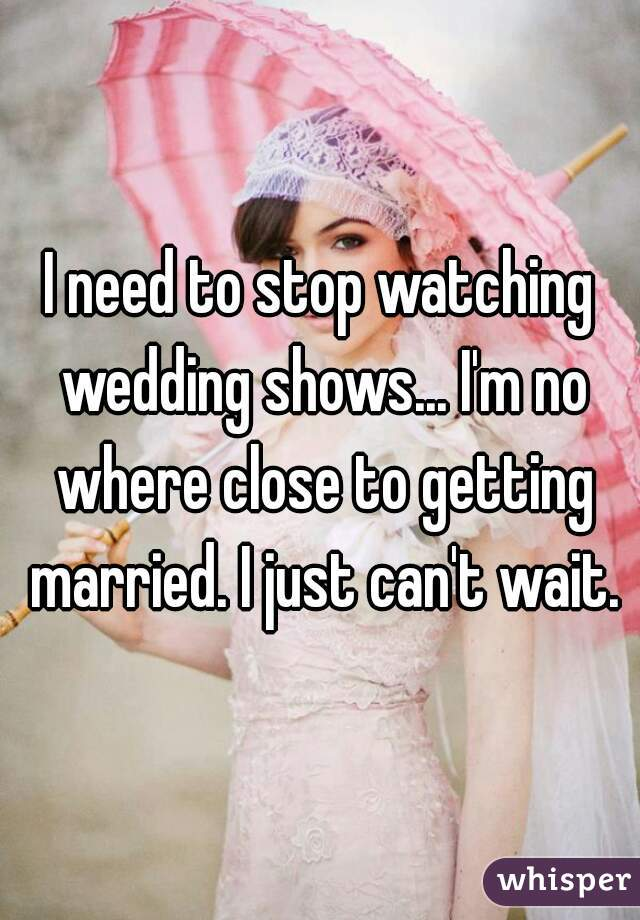 I need to stop watching wedding shows... I'm no where close to getting married. I just can't wait.