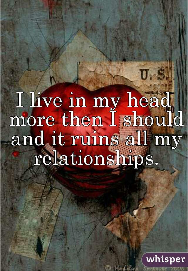 I live in my head more then I should and it ruins all my relationships.