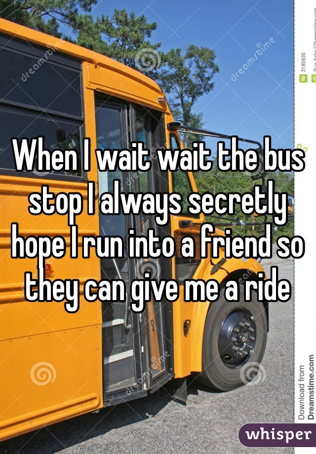 When I wait wait the bus stop I always secretly hope I run into a friend so they can give me a ride