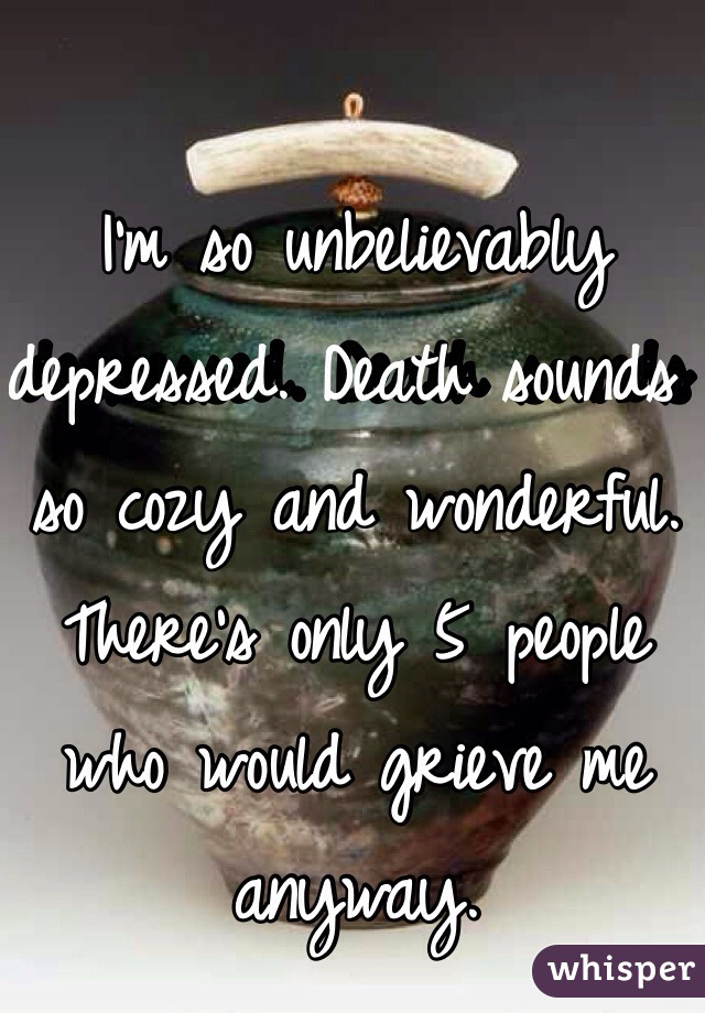 I'm so unbelievably depressed. Death sounds so cozy and wonderful. There's only 5 people who would grieve me anyway.