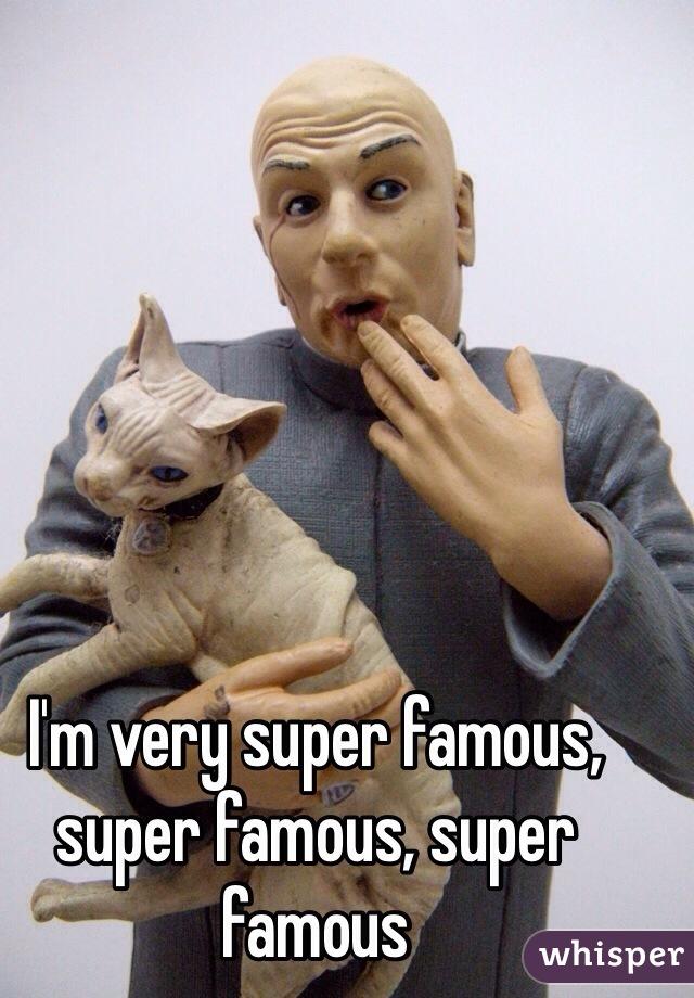 I'm very super famous, super famous, super famous