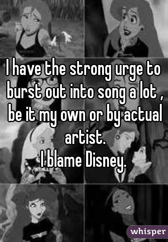 I have the strong urge to burst out into song a lot , be it my own or by actual artist. I blame Disney.