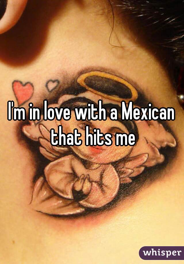 I'm in love with a Mexican that hits me