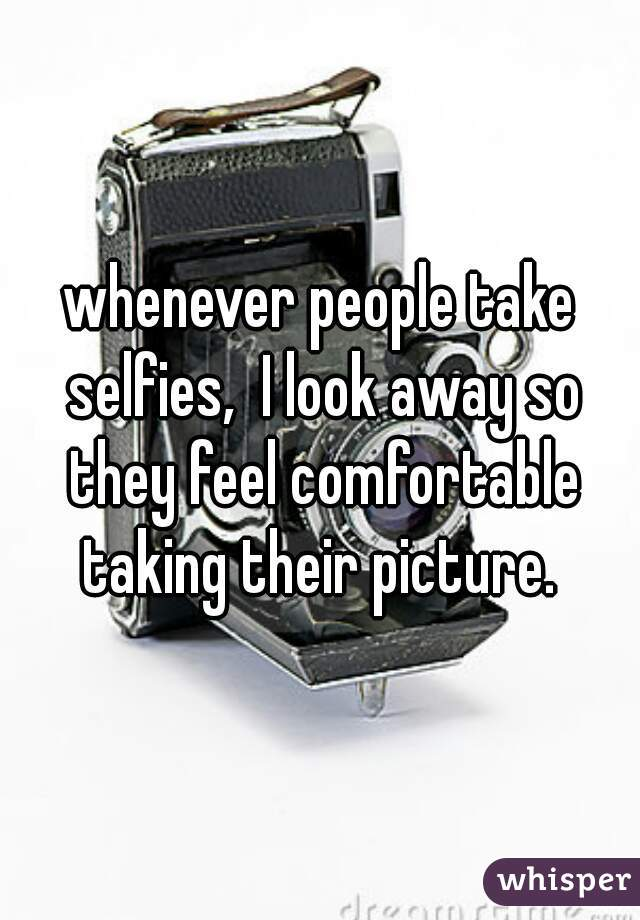 whenever people take selfies,  I look away so they feel comfortable taking their picture.