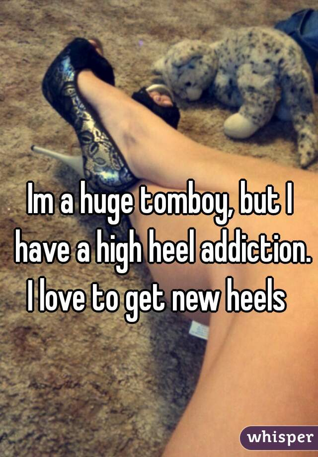 Im a huge tomboy, but I have a high heel addiction.  I love to get new heels