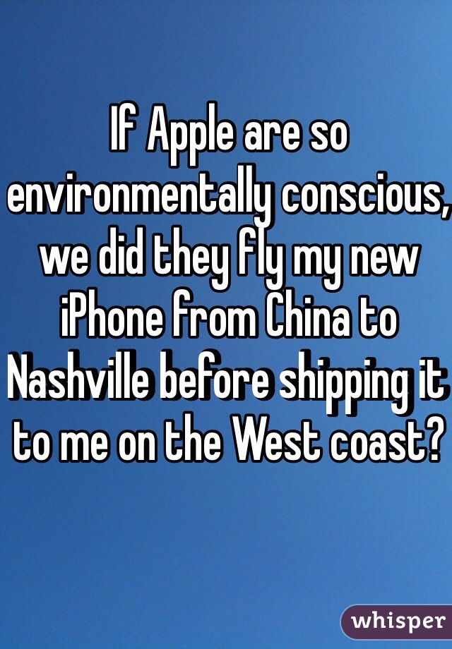 If Apple are so environmentally conscious, we did they fly my new iPhone from China to Nashville before shipping it to me on the West coast?