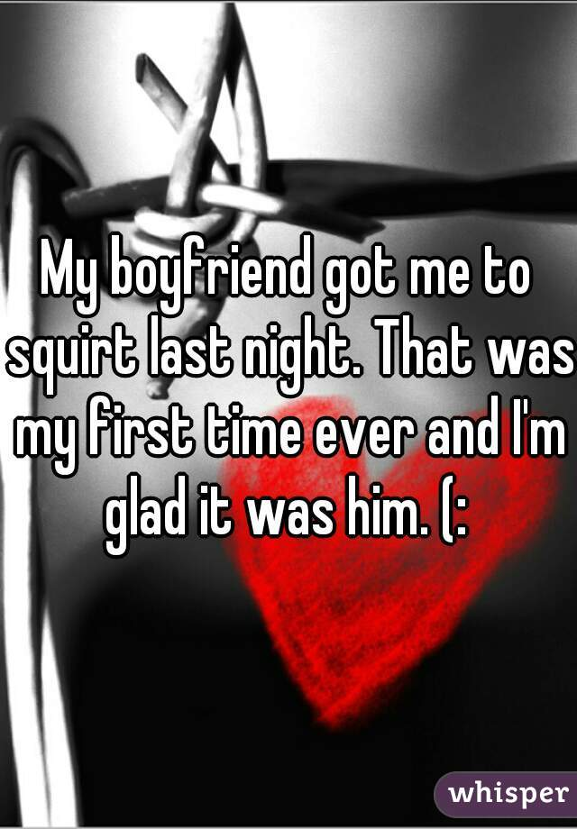 My boyfriend got me to squirt last night. That was my first time ever and I'm glad it was him. (: