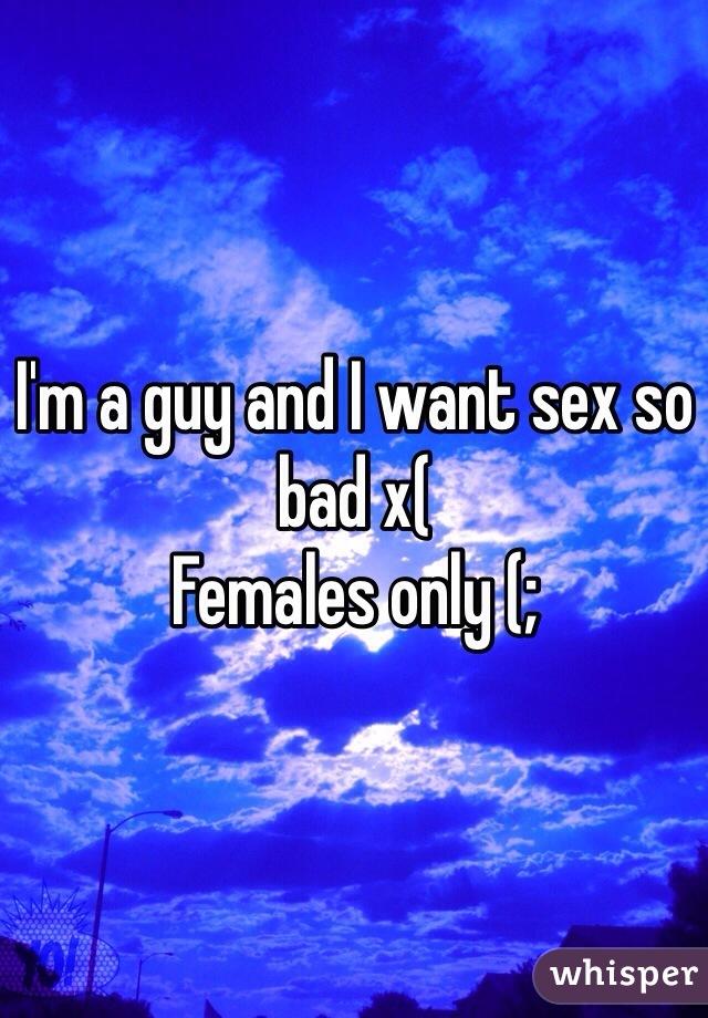 I'm a guy and I want sex so bad x(  Females only (;