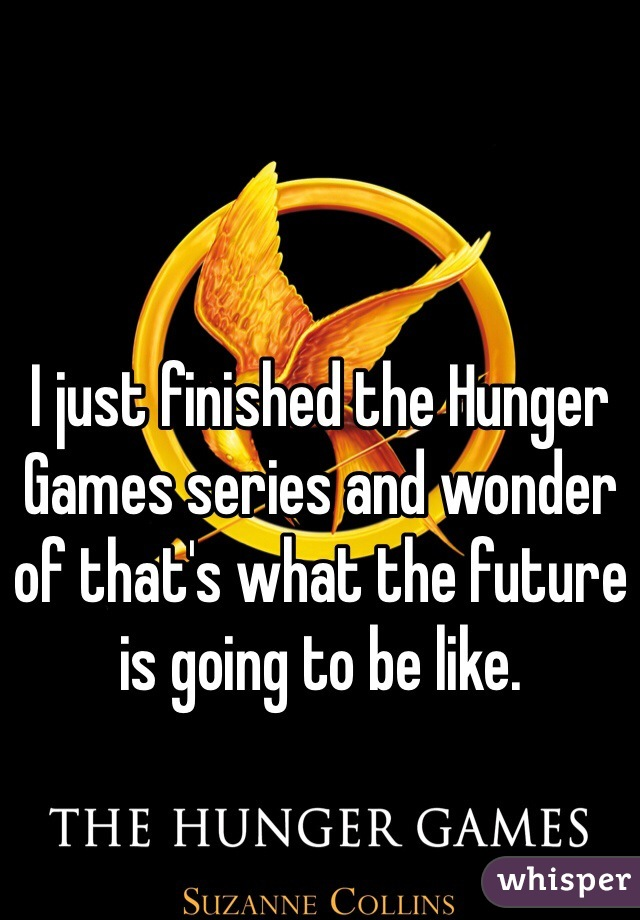 I just finished the Hunger Games series and wonder of that's what the future is going to be like.