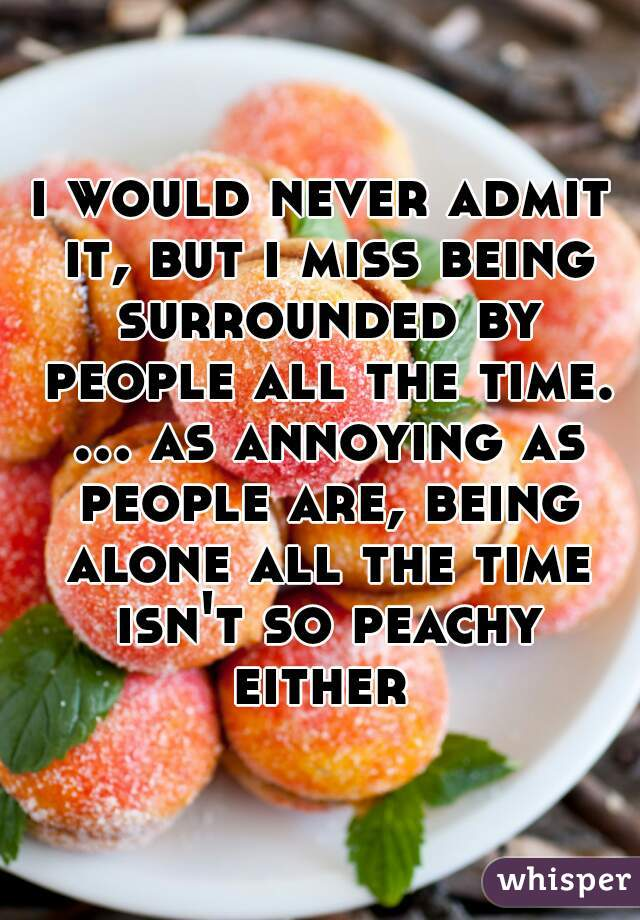 i would never admit it, but i miss being surrounded by people all the time. ... as annoying as people are, being alone all the time isn't so peachy either