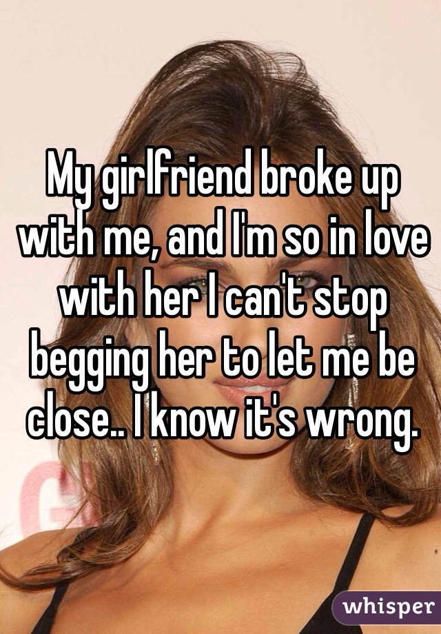 My girlfriend broke up with me, and I'm so in love with her I can't stop begging her to let me be close.. I know it's wrong.