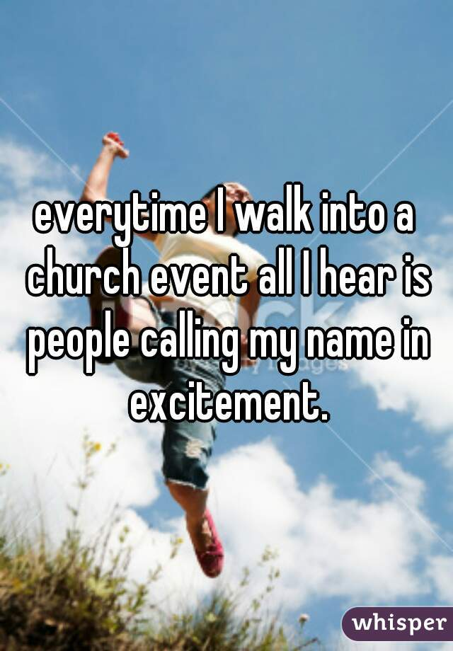 everytime I walk into a church event all I hear is people calling my name in excitement.