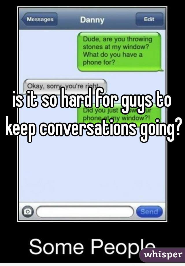 is it so hard for guys to keep conversations going?