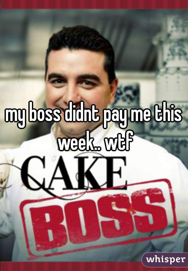 my boss didnt pay me this week.. wtf