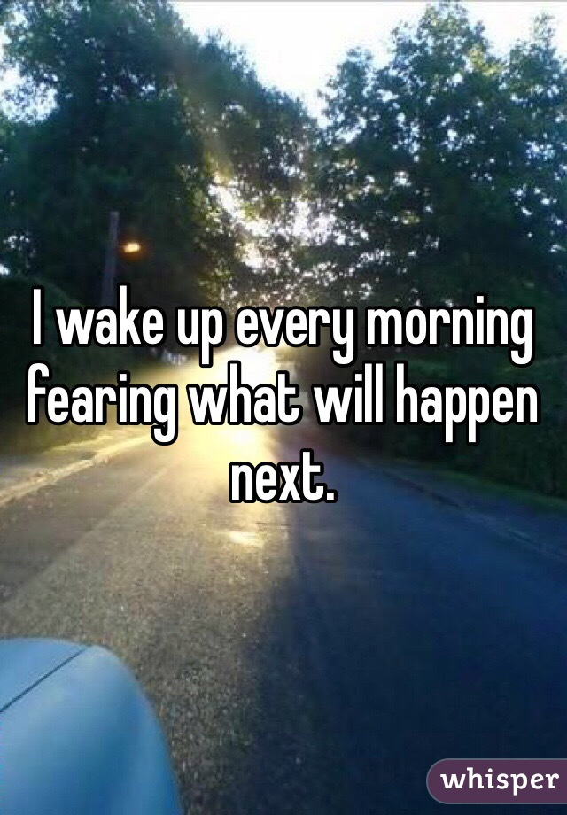 I wake up every morning fearing what will happen next.