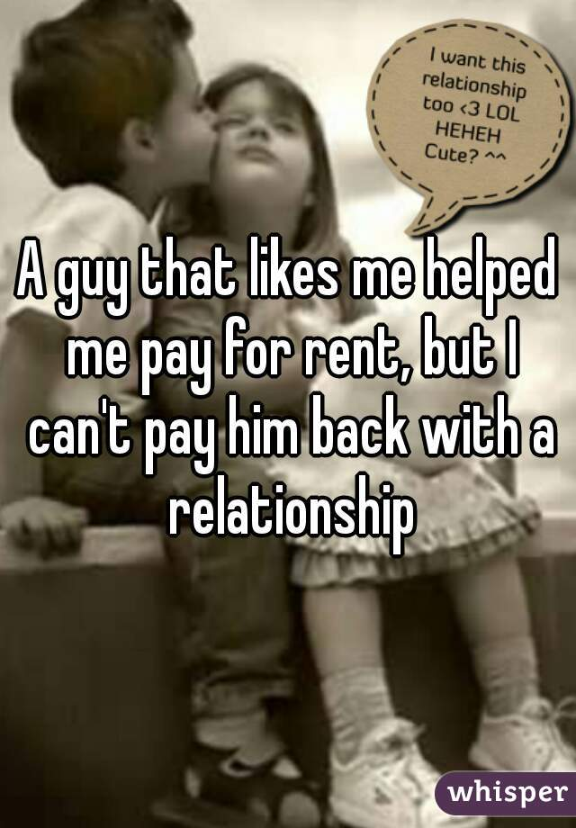 A guy that likes me helped me pay for rent, but I can't pay him back with a relationship