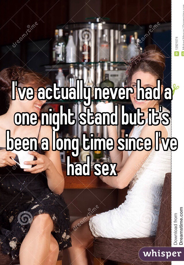 I've actually never had a one night stand but it's been a long time since I've had sex