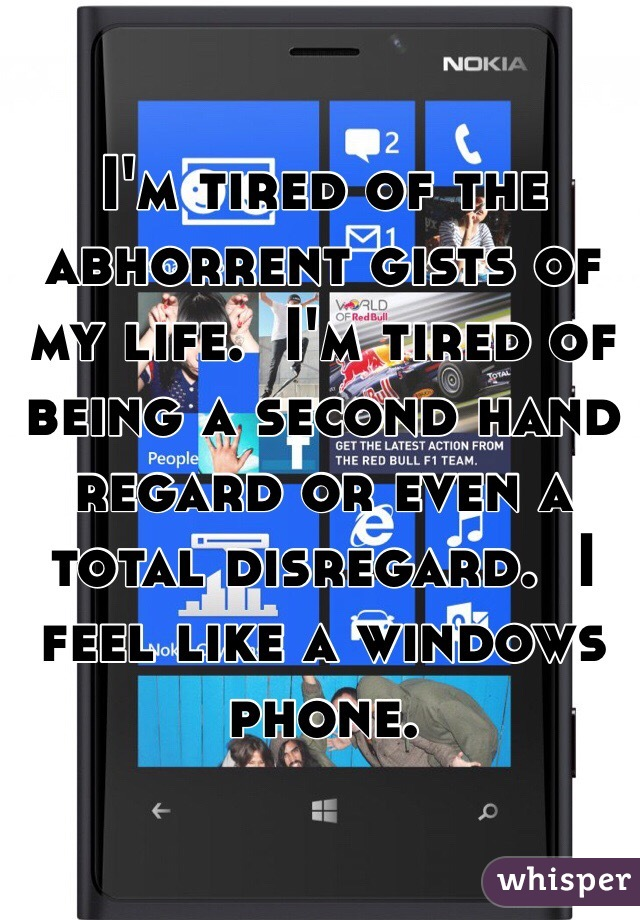 I'm tired of the abhorrent gists of my life.  I'm tired of being a second hand regard or even a total disregard.  I feel like a windows phone.