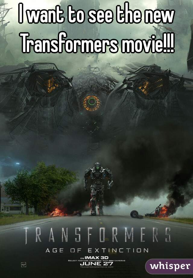 I want to see the new Transformers movie!!!