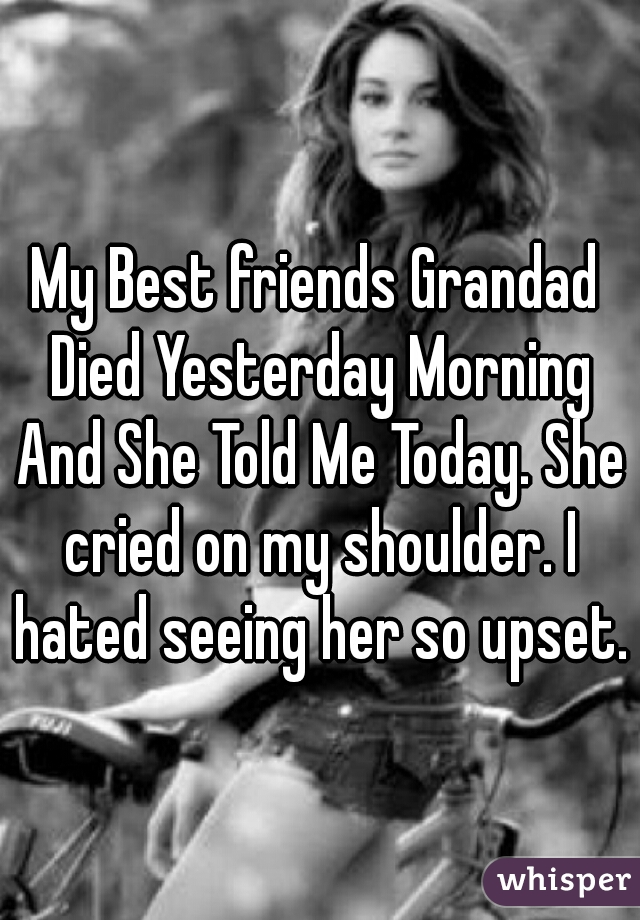 My Best friends Grandad Died Yesterday Morning And She Told Me Today. She cried on my shoulder. I hated seeing her so upset.