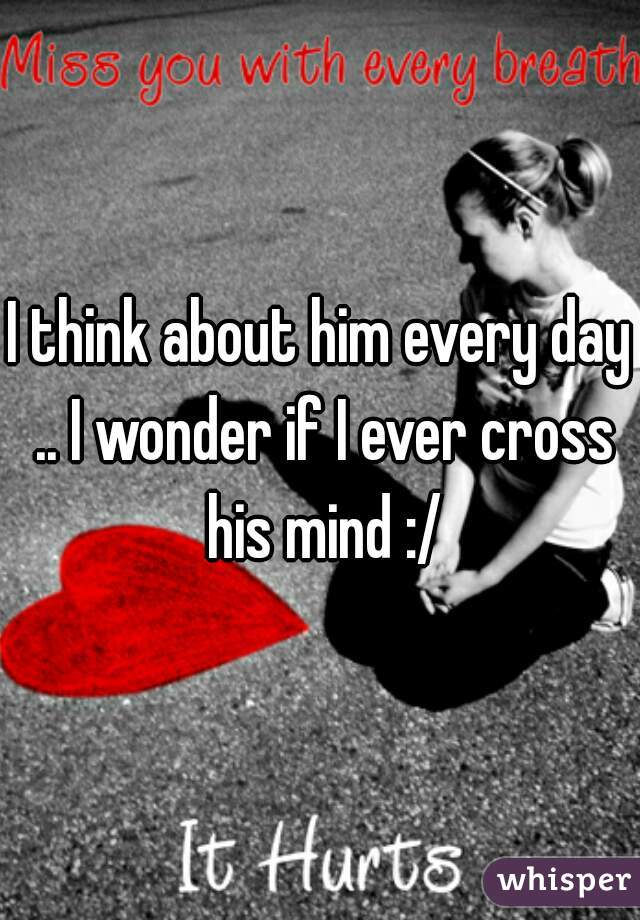 I think about him every day .. I wonder if I ever cross his mind :/