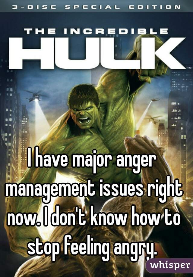 I have major anger management issues right now. I don't know how to stop feeling angry.