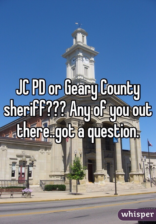 JC PD or Geary County sheriff??? Any of you out there..got a question.