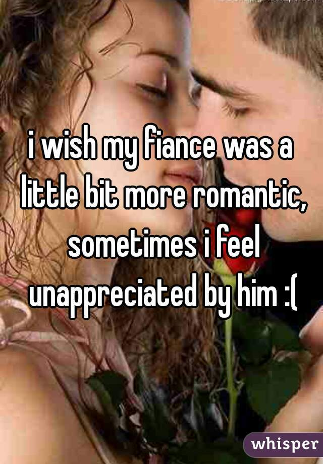 i wish my fiance was a little bit more romantic, sometimes i feel unappreciated by him :(