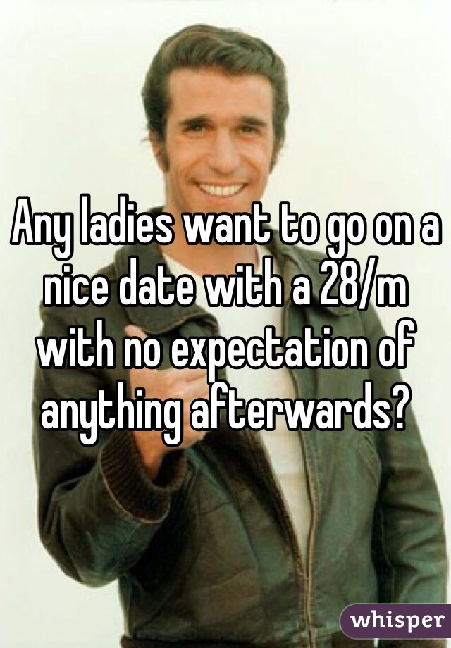 Any ladies want to go on a nice date with a 28/m with no expectation of anything afterwards?